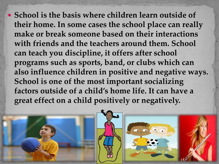 School is the basis where children learn outside of their home. In some cases the school place can really make or break someone based on their interactions with friends and the teachers around them. School can teach you discipline, it offers after school programs such as sports, band, or clubs which can also influence children in positive and negative ways. School is one of the most important socializing factors outside of a child's home life. It can have a great effect on a child positively or negatively.