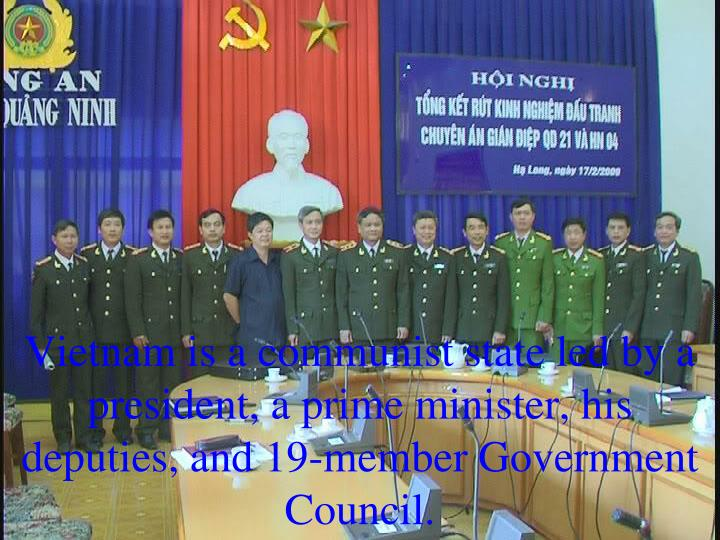 Vietnam is a communist state led by a president, a prime minister, his deputies, and 19-member Government Council.