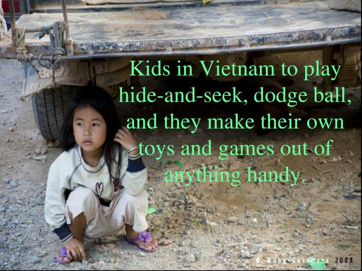 Kids in Vietnam to play hide-and-seek, dodge ball, and they make their own toys and games out of anything handy.