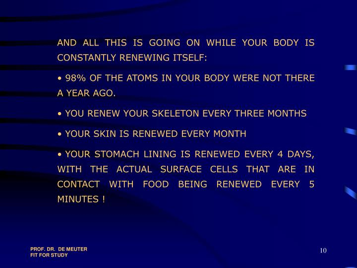 AND ALL THIS IS GOING ON WHILE YOUR BODY IS   CONSTANTLY RENEWING ITSELF: