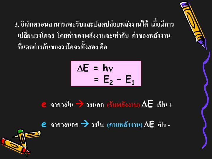 3. อิเล็กตรอนสามารถจะรับและปลดปล่อยพลังงานได้  เมื่อมีการ