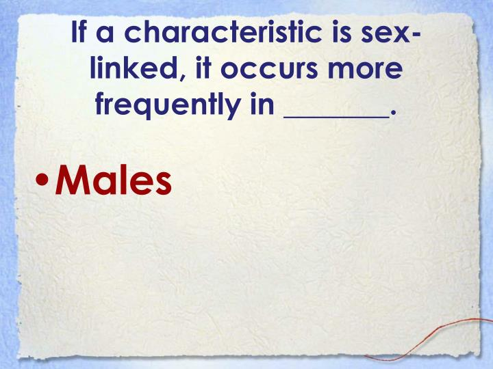 If a characteristic is sex-linked, it occurs more frequently in _______.