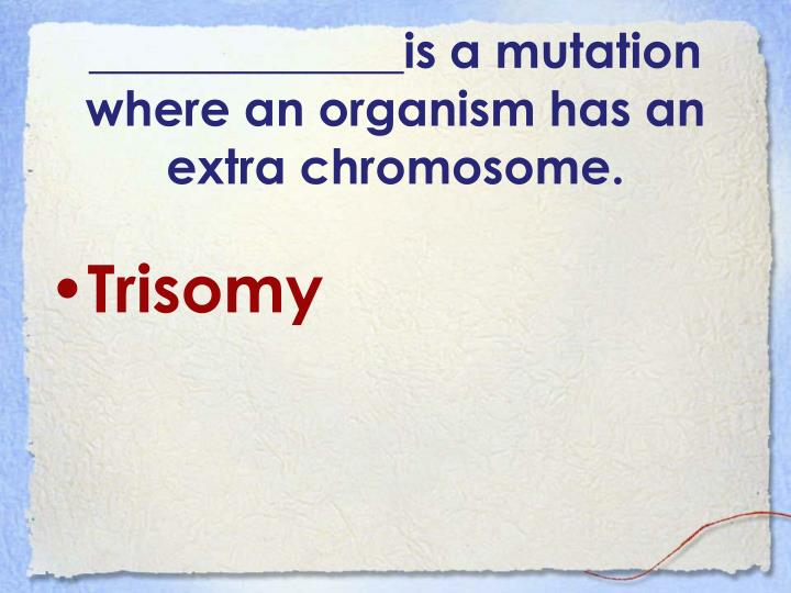 _____________is a mutation where an organism has an extra chromosome.