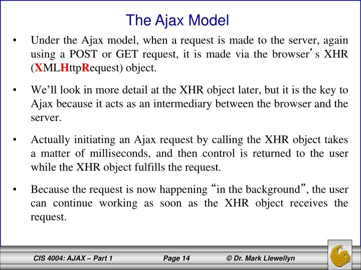 Under the Ajax model, when a request is made to the server, again using a POST or GET request, it is made via the browser