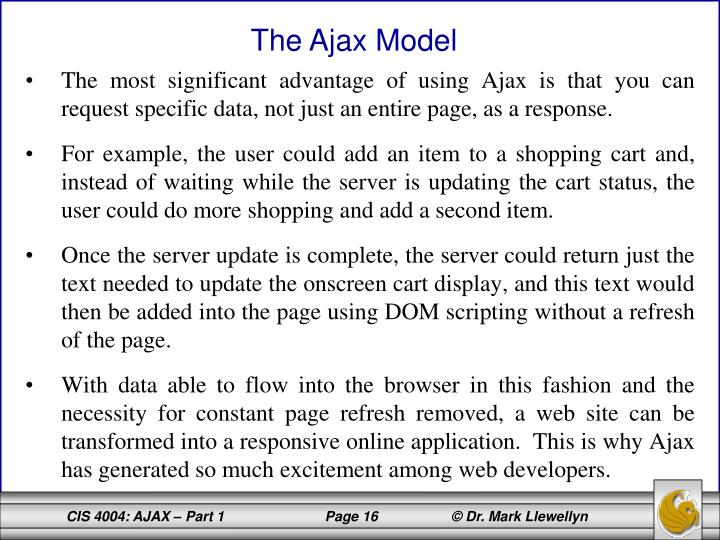 The most significant advantage of using Ajax is that you can request specific data, not just an entire page, as a response.