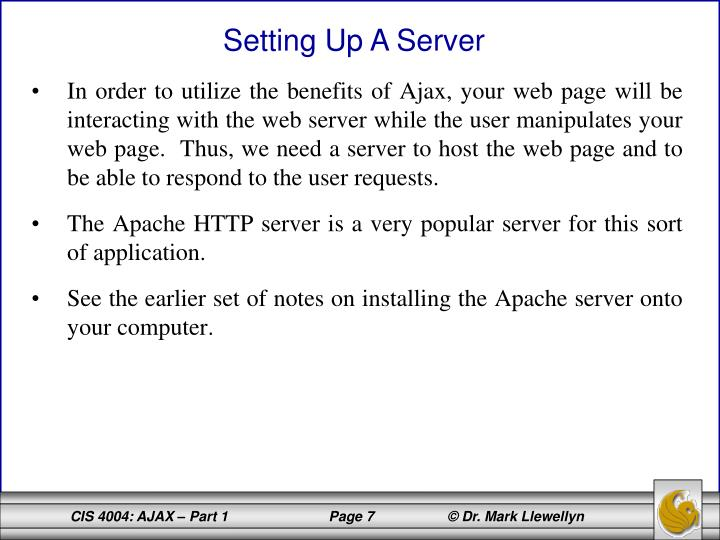 In order to utilize the benefits of Ajax, your web page will be interacting with the web server while the user manipulates your web page.  Thus, we need a server to host the web page and to be able to respond to the user requests.