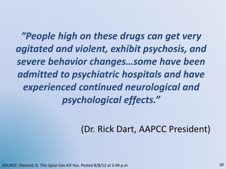 """""""People high on these drugs can get very agitated and violent, exhibit psychosis, and severe behavior changes…some have been admitted to psychiatric hospitals and have experienced continued neurological and psychological effects."""""""