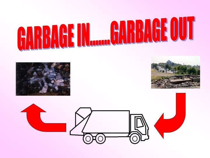 GARBAGE IN.......GARBAGE OUT