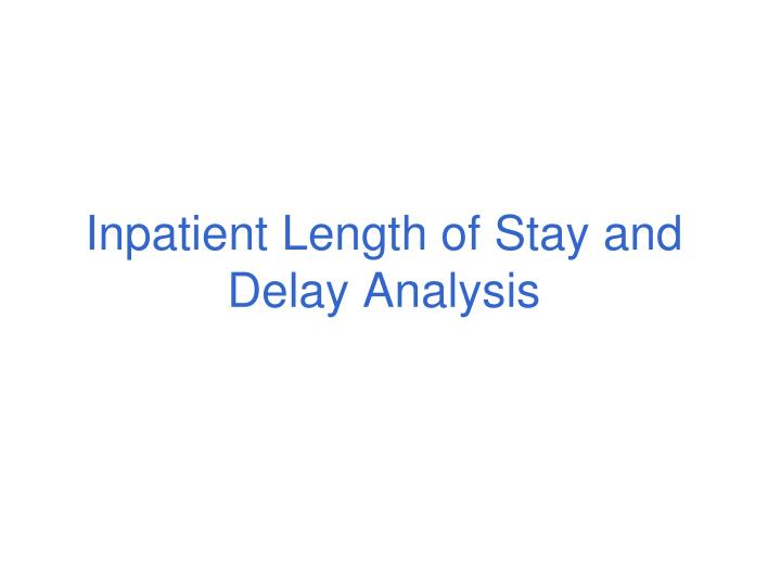 Inpatient Length of Stay and Delay Analysis