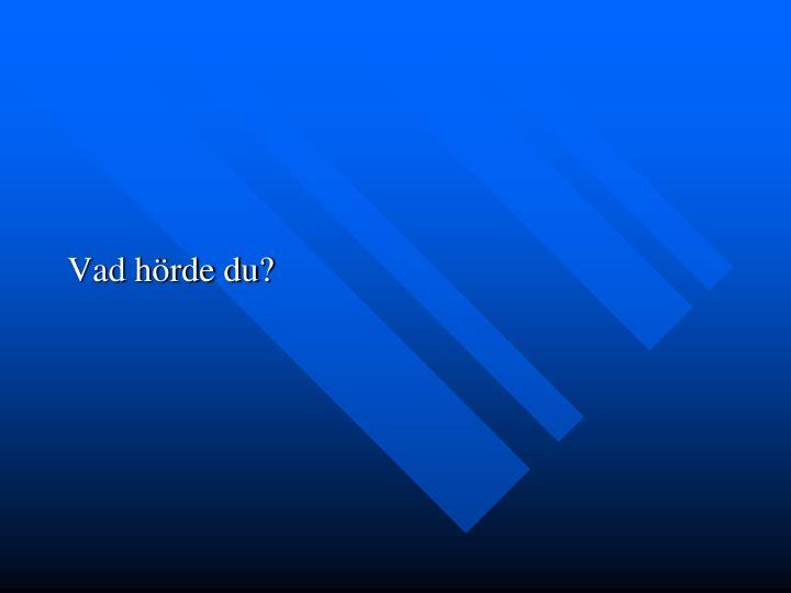 Vad hörde du?