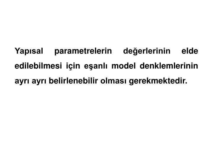 Yapısal parametrelerin değerlerinin elde edilebilmesi için eşanlı model denklemlerinin ayrı ayrı belirlenebilir olması gerekmektedir.