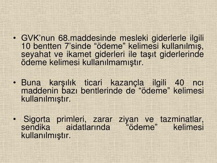"""GVK'nun 68.maddesinde mesleki giderlerle ilgili 10 bentten 7'sinde """"ödeme"""" kelimesi kullanılmış, seyahat ve ikamet giderleri ile taşıt giderlerinde ödeme kelimesi kullanılmamıştır."""