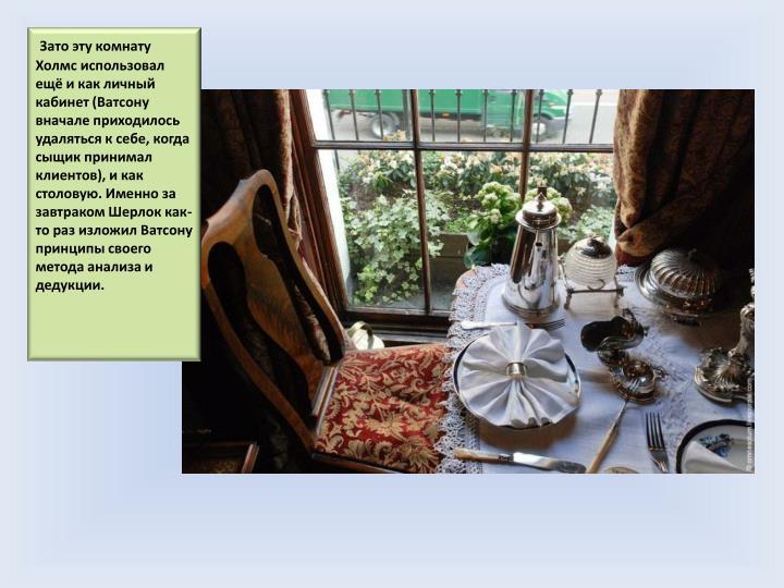 Зато эту комнату Холмс использовал ещё и как личный кабинет (Ватсону вначале приходилось удаляться к себе, когда сыщик принимал клиентов), и как столовую. Именно за завтраком Шерлок как-то раз изложил Ватсону принципы своего метода анализа и дедукции