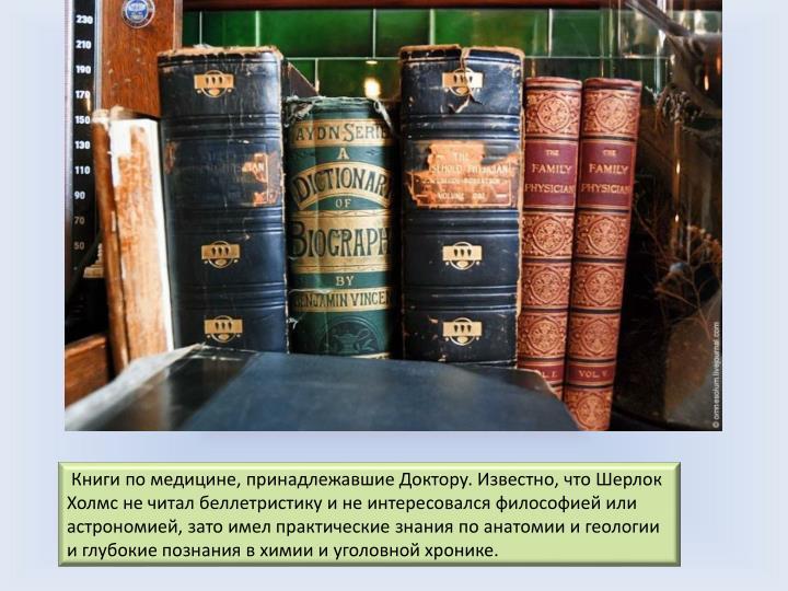 Книги по медицине, принадлежавшие Доктору. Известно, что Шерлок Холмс не читал беллетристику и не интересовался философией или астрономией, зато имел практические знания по анатомии и геологии и глубокие познания в химии и уголовной хронике.