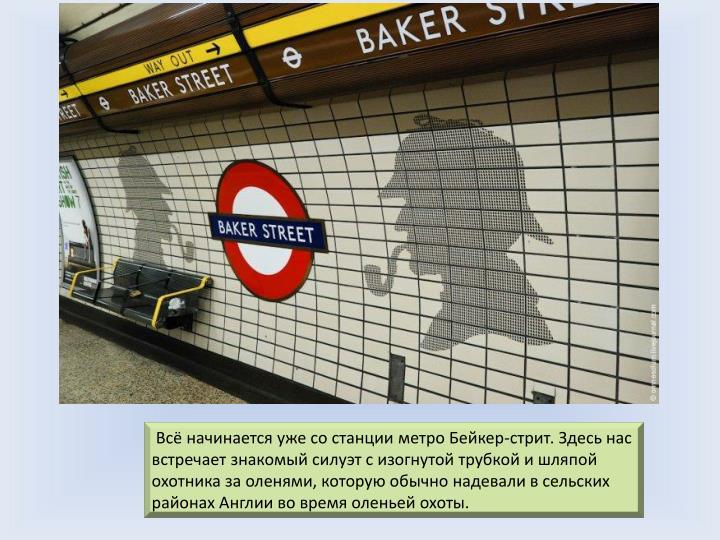 Всё начинается уже со станции метро Бейкер-стрит. Здесь нас встречает знакомый силуэт с изогнутой трубкой и шляпой охотника за оленями, которую обычно надевали в сельских районах Англии во время оленьей