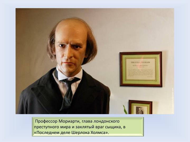 Профессор Мориарти, глава лондонского преступного мира и заклятый враг сыщика, в «Последнем деле Шерлока Холмса».