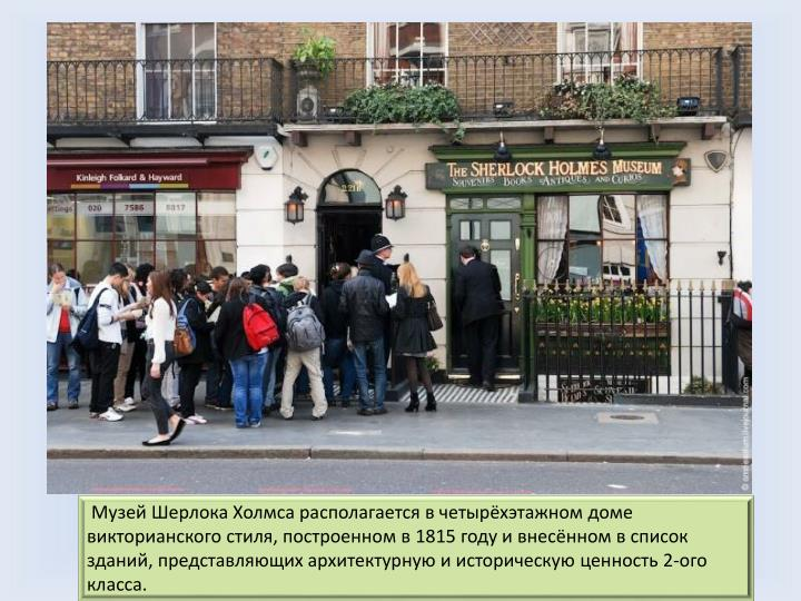 Музей Шерлока Холмса располагается в четырёхэтажном доме викторианского стиля, построенном в 1815 году и внесённом в список зданий, представляющих архитектурную и историческую ценность 2-ого класса.