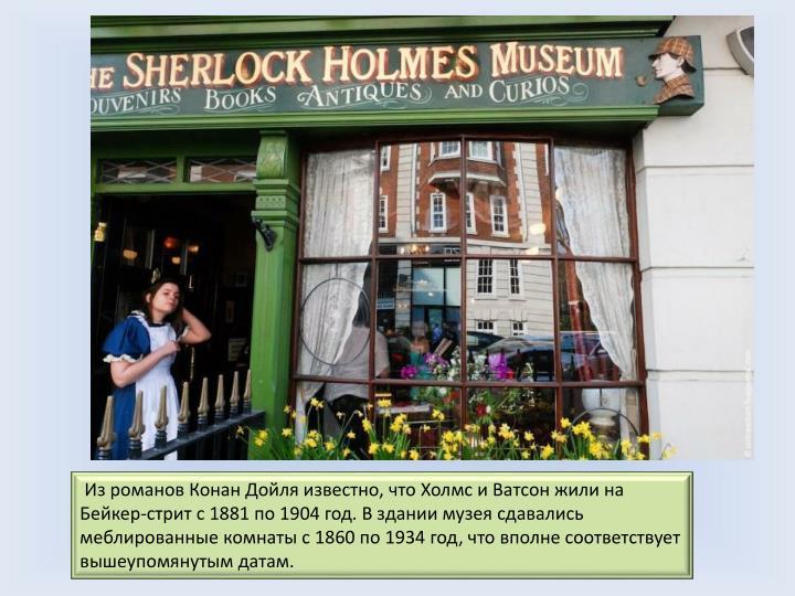 Из романов Конан Дойля известно, что Холмс и Ватсон жили на Бейкер-стрит с 1881 по 1904 год. В здании музея сдавались меблированные комнаты с 1860 по 1934 год, что вполне соответствует вышеупомянутым датам.
