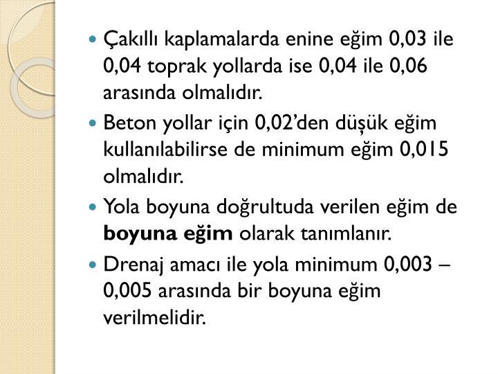 Çakıllı kaplamalarda enine eğim 0,03 ile 0,04 toprak yollarda ise 0,04 ile 0,06 arasında olmalıdır.