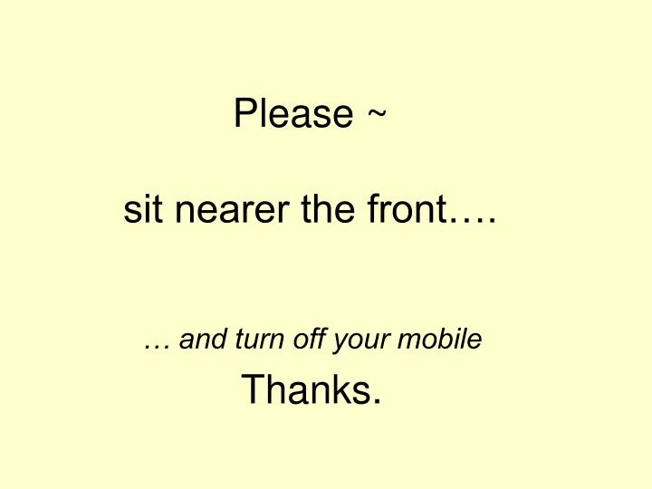 Please sit nearer the front