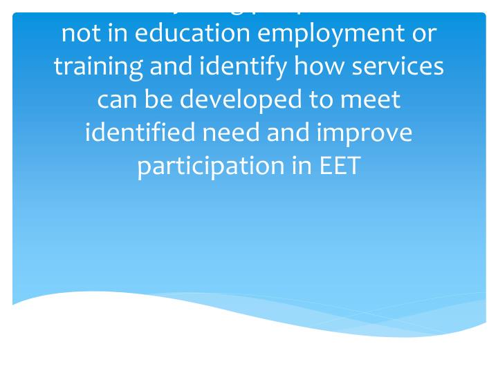 To bring together the partners involved or concerned with the needs of young people who are not in education employment or training and identify how services can be developed to meet identified need and improve participation in EET