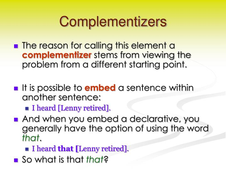 complementizer that A complementizer is a word, such as that or if, or part of a word used to introduce a complement clause or phrase.