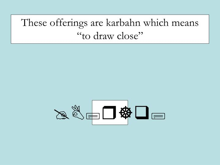 """These offerings are karbahn which means """"to draw close"""""""