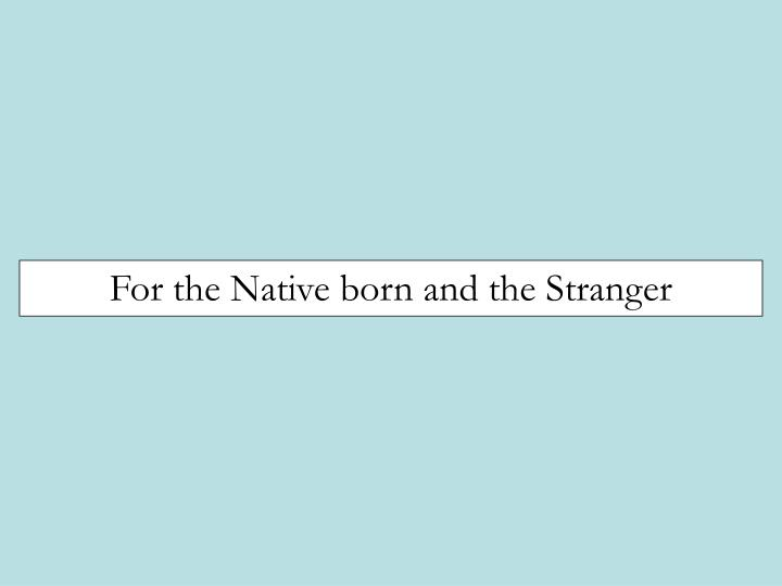 For the Native born and the Stranger