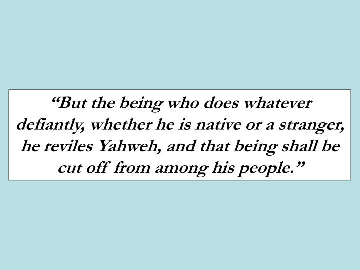 """""""But the being who does whatever defiantly, whether he is native or a stranger, he reviles Yahweh, and that being shall be cut off from among his people."""""""