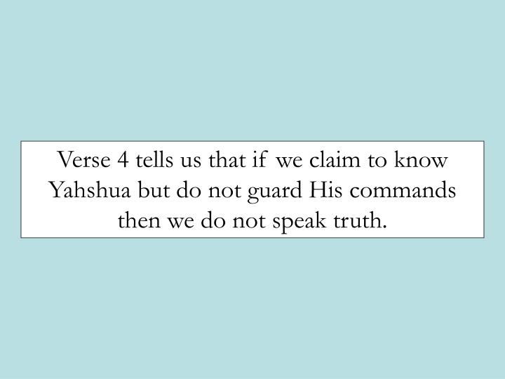 Verse 4 tells us that if we claim to know Yahshua but do not guard His commands then we do not speak truth.
