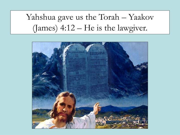 Yahshua gave us the Torah – Yaakov (James) 4:12 – He is the lawgiver.