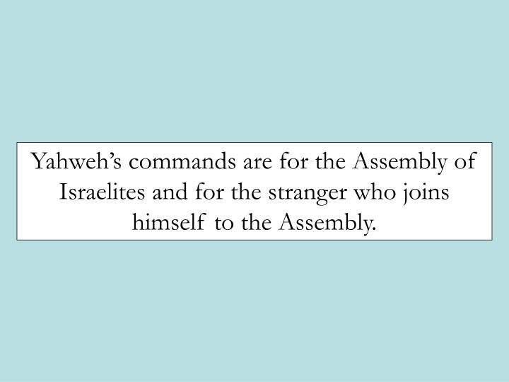 Yahweh's commands are for the Assembly of Israelites and for the stranger who joins himself to the Assembly.