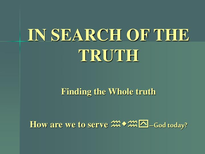 In search of the truth finding the whole truth how are we to serve hwhy god today