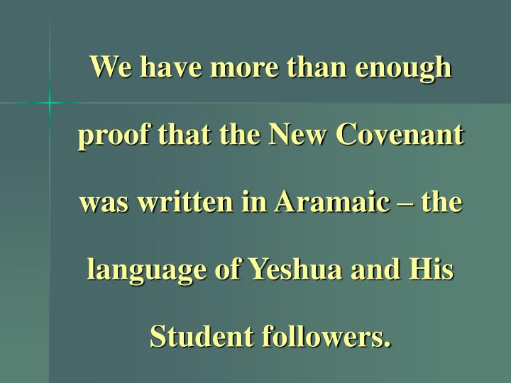 We have more than enough proof that the New Covenant was written in Aramaic – the language of Yeshua and His Student followers.