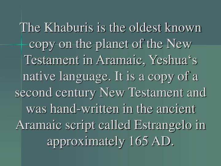 The Khaburis is the oldest known copy on the planet of the New Testament in Aramaic, Yeshua's native language. It is a copy of a second century New Testament and was hand-written in the ancient Aramaic script called Estrangelo in approximately 165 AD.