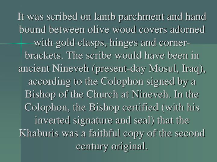 It was scribed on lamb parchment and hand bound between olive wood covers adorned with gold clasps, hinges and corner-brackets. The scribe would have been in ancient Nineveh (present-day Mosul, Iraq), according to the Colophon signed by a Bishop of the Church at Nineveh. In the Colophon, the Bishop certified (with his inverted signature and seal) that the Khaburis was a faithful copy of the second century original.