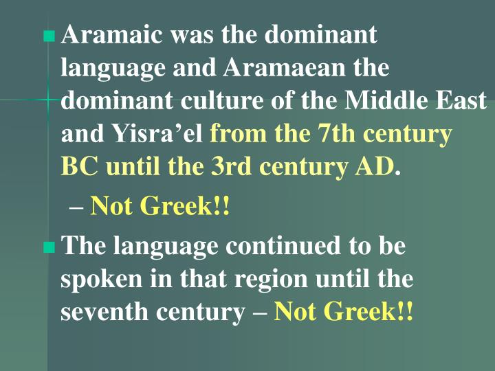 Aramaic was the dominant language and Aramaean the dominant culture of the Middle East and Yisra'el
