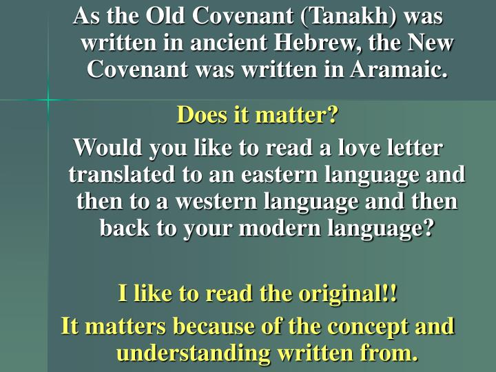 As the Old Covenant (Tanakh) was written in ancient Hebrew, the New Covenant was written in Aramaic.