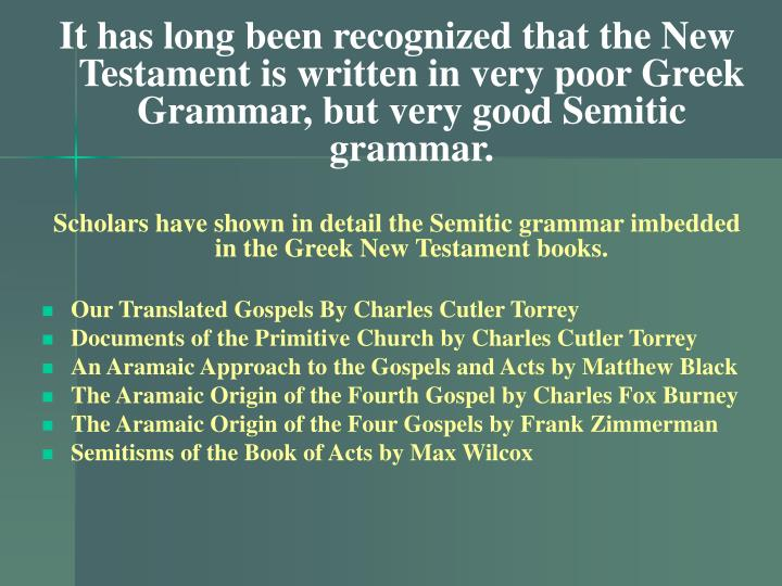 It has long been recognized that the New Testament is written in very poor Greek Grammar, but very good Semitic grammar.