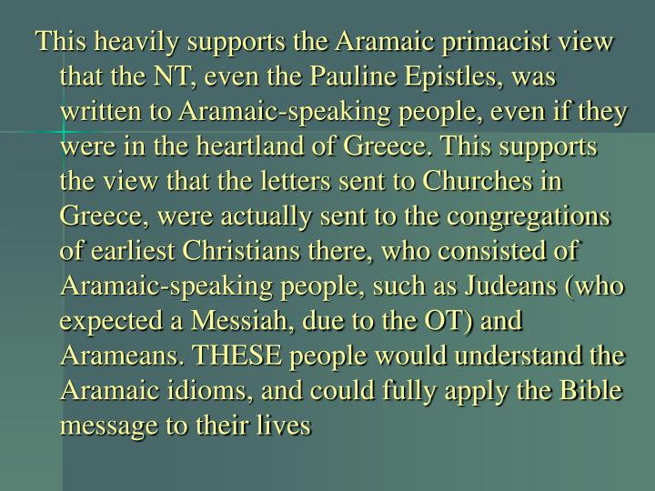 This heavily supports the Aramaic primacist view that the NT, even the Pauline Epistles, was written to Aramaic-speaking people, even if they were in the heartland of Greece. This supports the view that the letters sent to Churches in Greece, were actually sent to the congregations of earliest Christians there, who consisted of Aramaic-speaking people, such as Judeans (who expected a Messiah, due to the OT) and Arameans. THESE people would understand the Aramaic idioms, and could fully apply the Bible message to their lives