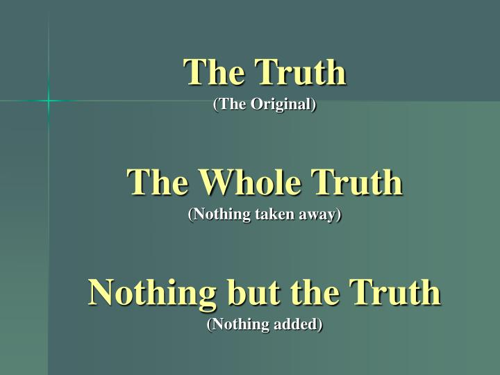 The truth the original the whole truth nothing taken away nothing but the truth nothing added