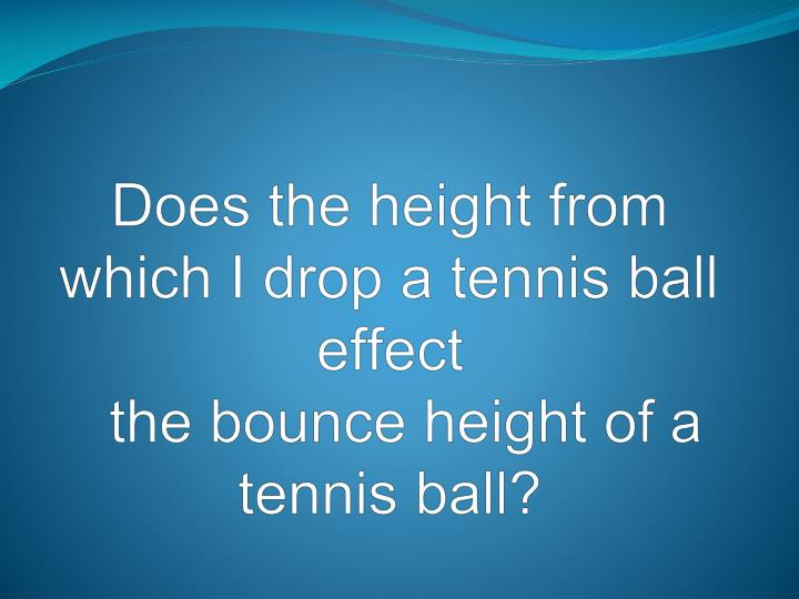 does the height from which i drop a tennis ball effect the bounce height of a tennis ball n.