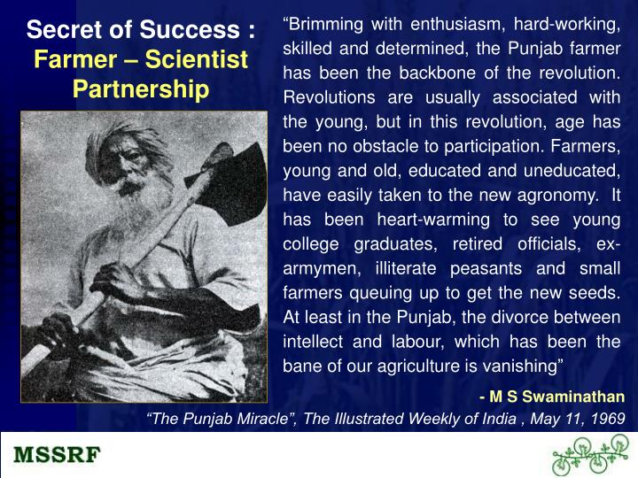 """""""Brimming with enthusiasm, hard-working, skilled and determined, the Punjab farmer has been the backbone of the revolution. Revolutions are usually associated with the young, but in this revolution, age has been no obstacle to participation. Farmers, young and old, educated and uneducated, have easily taken to the new agronomy.  It has been heart-warming to see young college graduates, retired officials, ex-armymen, illiterate peasants and small farmers queuing up to get the new seeds.  At least in the Punjab, the divorce between intellect and labour, which has been the bane of our agriculture is vanishing"""""""