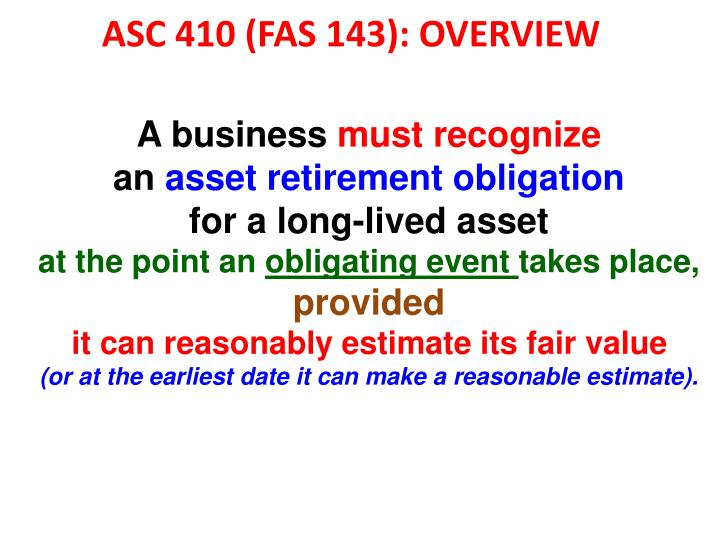 accounting for asset retirement obligation An asset retirement obligation (aro) is a legal obligation associated with the retirement of a tangible long-lived asset in which the timing or method of settlement may be conditional on a future event, the occurrence of which may not be within the control of the entity burdened by the obligation.