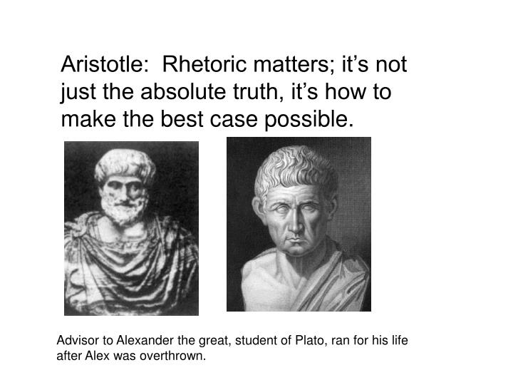Aristotle:  Rhetoric matters; it's not just the absolute truth, it's how to make the best case p...