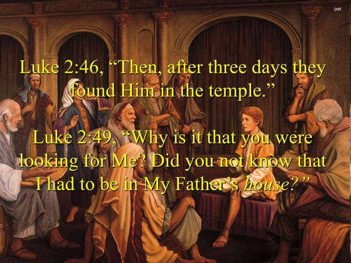 "Luke 2:46, ""Then, after three days they found Him in the temple."""