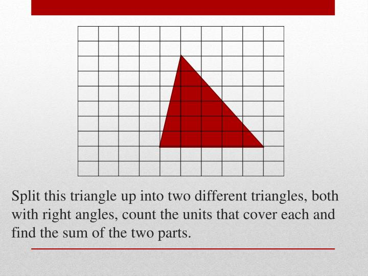 Split this triangle up into two different triangles, both with right angles, count the units that cover each and find the sum of the two parts.