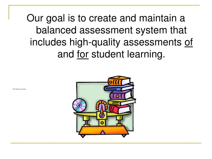 Our goal is to create and maintain a balanced assessment system that includes high-quality assessments