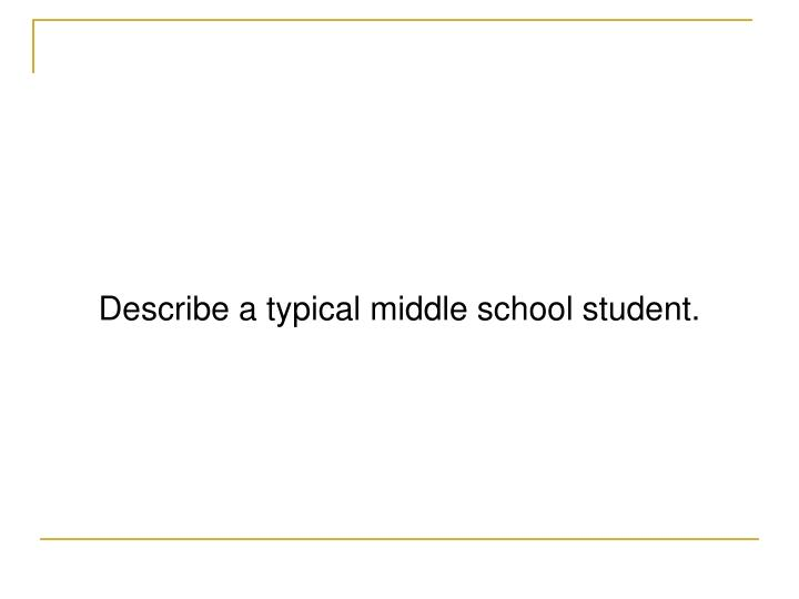 Describe a typical middle school student.