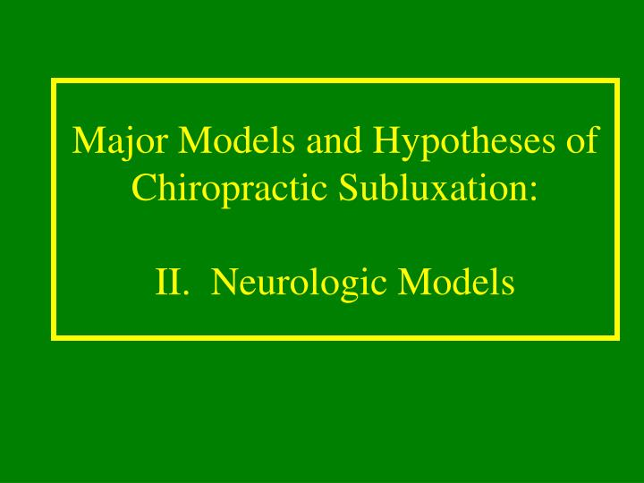 Major models and hypotheses of chiropractic subluxation ii neurologic models